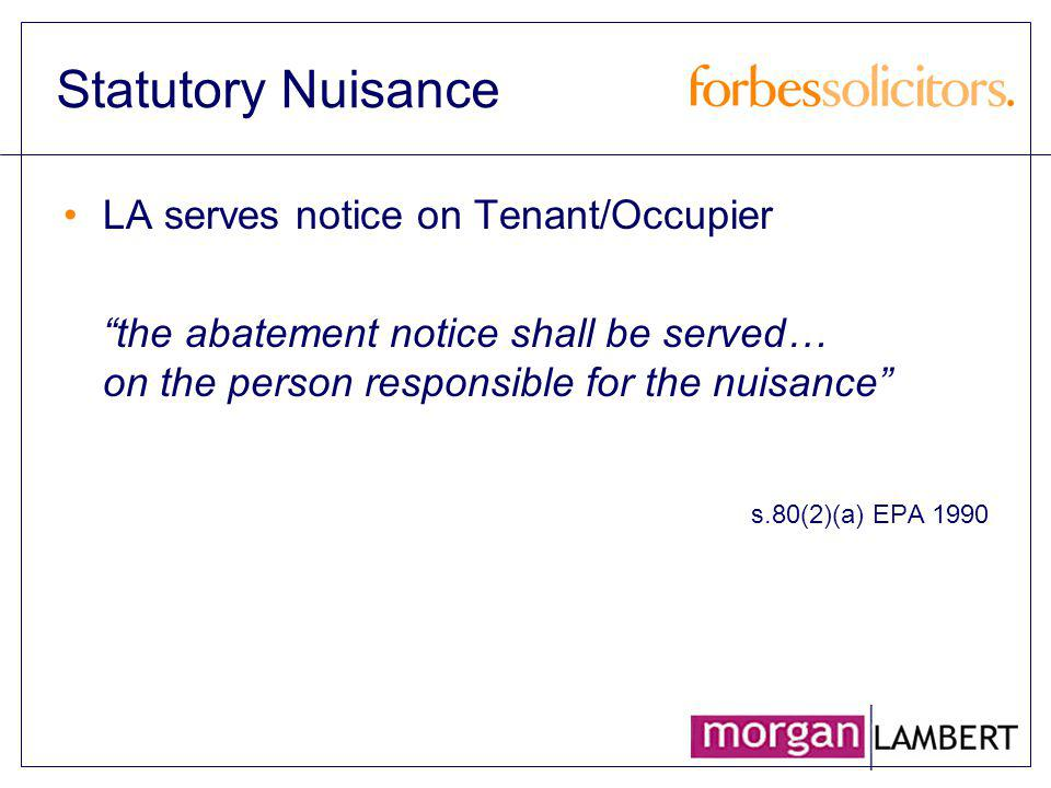 Statutory Nuisance LA serves notice on Tenant/Occupier the abatement notice shall be served… on the person responsible for the nuisance s.80(2)(a) EPA
