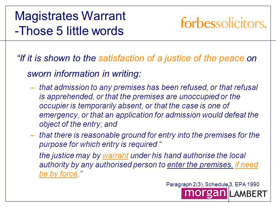 Magistrates Warrant -Those 5 little words If it is shown to the satisfaction of a justice of the peace on sworn information in writing: –that admissio