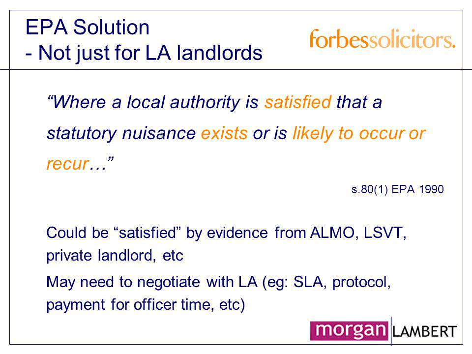 EPA Solution - Not just for LA landlords Where a local authority is satisfied that a statutory nuisance exists or is likely to occur or recur… s.80(1)