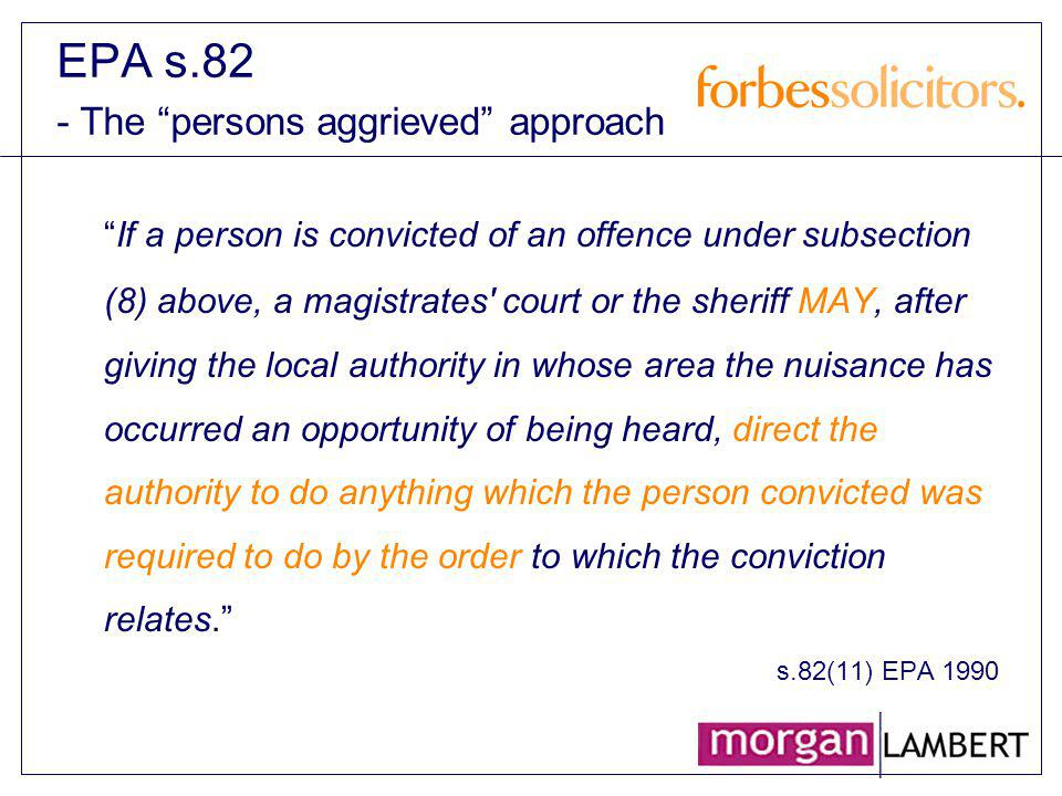EPA s.82 - The persons aggrieved approach If a person is convicted of an offence under subsection (8) above, a magistrates' court or the sheriff MAY,
