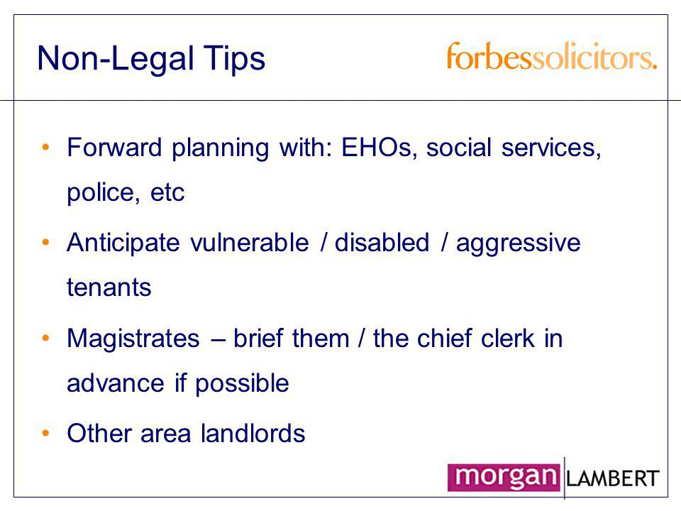 Non-Legal Tips Forward planning with: EHOs, social services, police, etc Anticipate vulnerable / disabled / aggressive tenants Magistrates – brief the