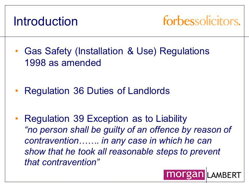 Introduction Gas Safety (Installation & Use) Regulations 1998 as amended Regulation 36 Duties of Landlords Regulation 39 Exception as to Liability no