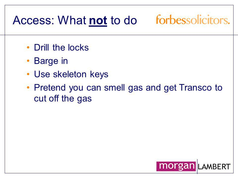Access: What not to do Drill the locks Barge in Use skeleton keys Pretend you can smell gas and get Transco to cut off the gas