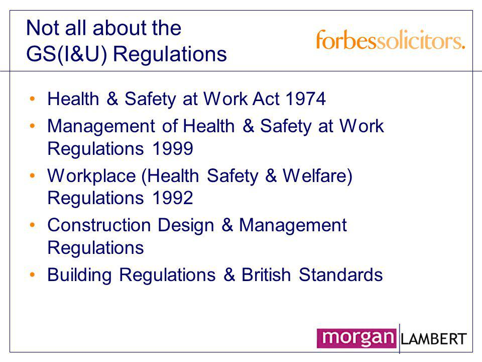 Not all about the GS(I&U) Regulations Health & Safety at Work Act 1974 Management of Health & Safety at Work Regulations 1999 Workplace (Health Safety