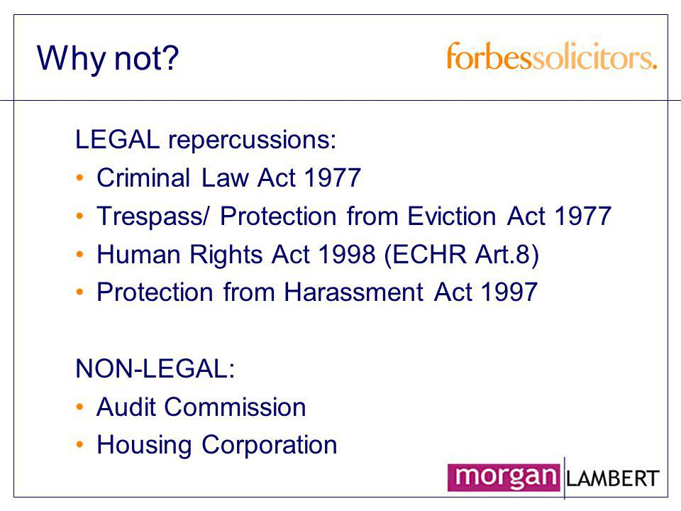 Why not? LEGAL repercussions: Criminal Law Act 1977 Trespass/ Protection from Eviction Act 1977 Human Rights Act 1998 (ECHR Art.8) Protection from Har