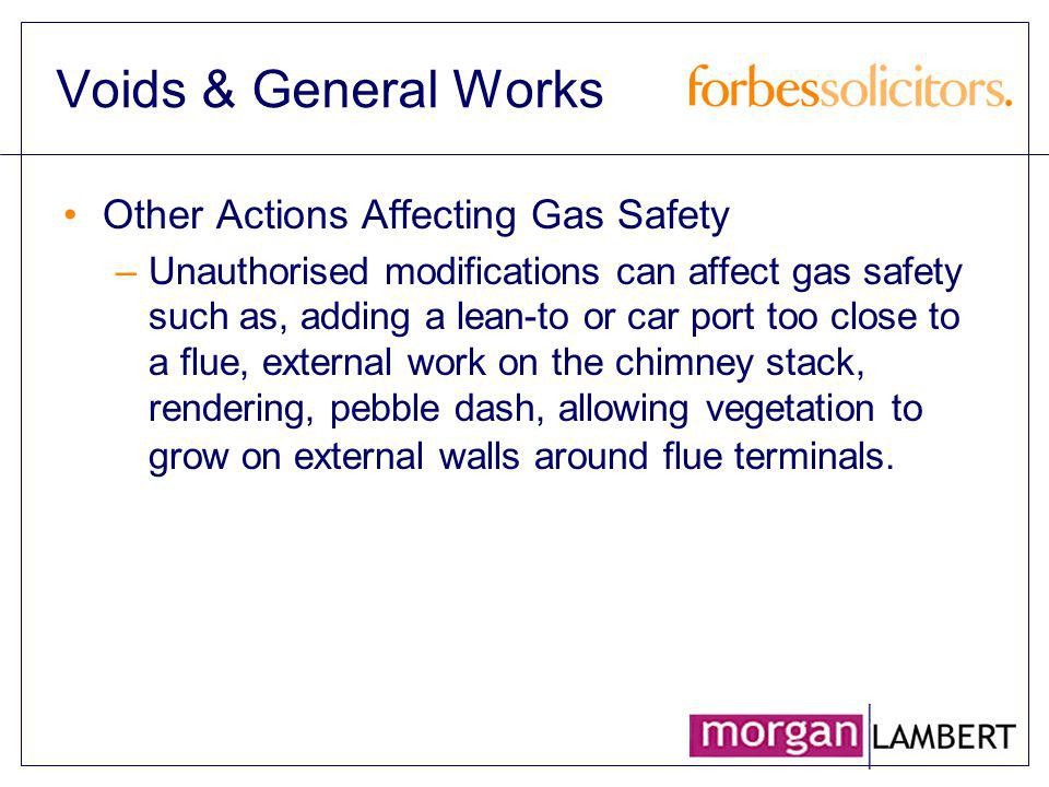 Voids & General Works Other Actions Affecting Gas Safety –Unauthorised modifications can affect gas safety such as, adding a lean-to or car port too c