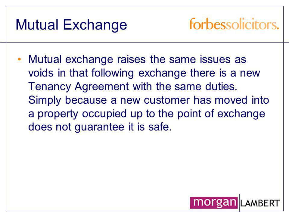 Mutual Exchange Mutual exchange raises the same issues as voids in that following exchange there is a new Tenancy Agreement with the same duties. Simp