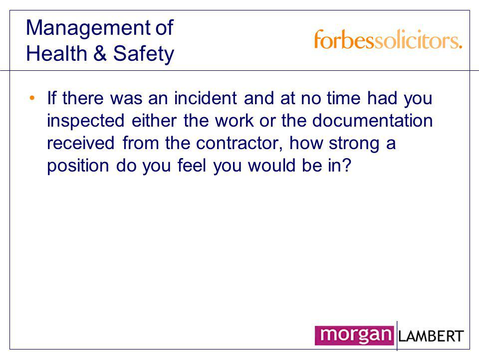 Management of Health & Safety If there was an incident and at no time had you inspected either the work or the documentation received from the contrac