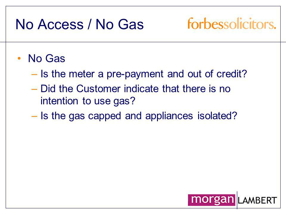 No Access / No Gas No Gas –Is the meter a pre-payment and out of credit? –Did the Customer indicate that there is no intention to use gas? –Is the gas