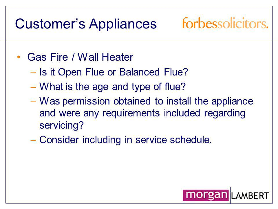 Customers Appliances Gas Fire / Wall Heater –Is it Open Flue or Balanced Flue? –What is the age and type of flue? –Was permission obtained to install