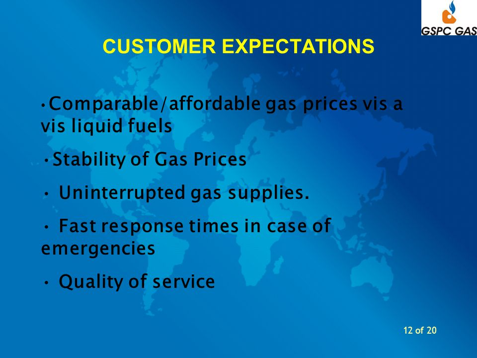 12 of 20 CUSTOMER EXPECTATIONS Comparable/affordable gas prices vis a vis liquid fuels Stability of Gas Prices Uninterrupted gas supplies. Fast respon