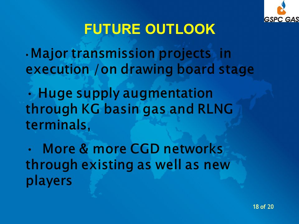 18 of 20 FUTURE OUTLOOK Major transmission projects in execution /on drawing board stage Huge supply augmentation through KG basin gas and RLNG termin