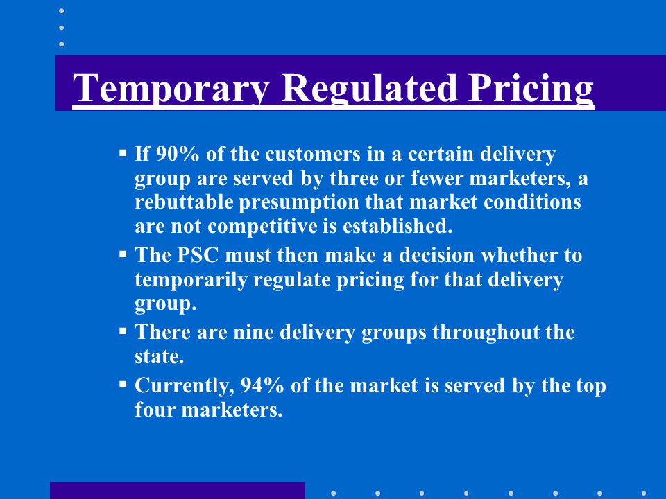 Temporary Regulated Pricing If 90% of the customers in a certain delivery group are served by three or fewer marketers, a rebuttable presumption that market conditions are not competitive is established.