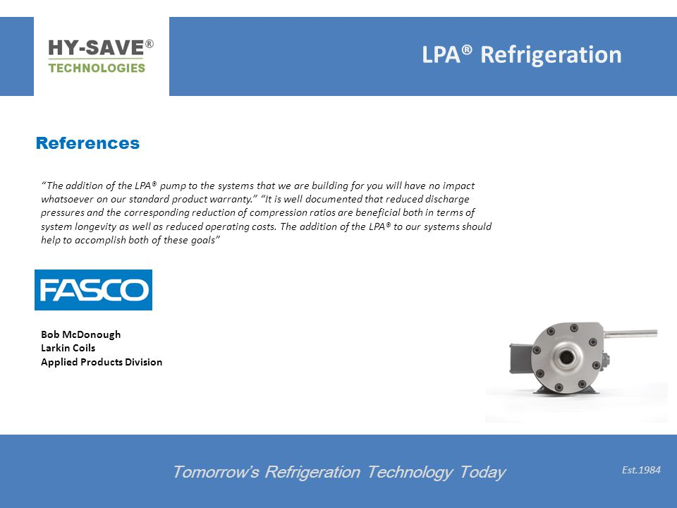 References Tomorrows Refrigeration Technology Today Est.1984 The addition of the LPA® pump to the systems that we are building for you will have no im