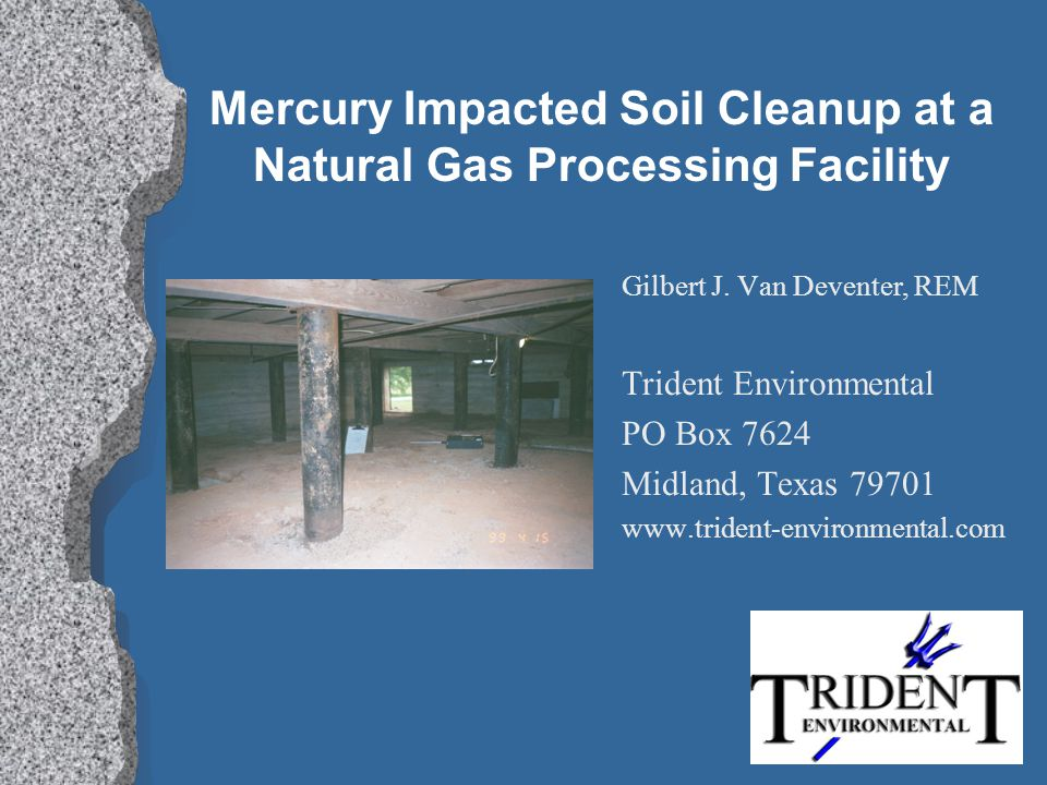 Mercury Impacted Soil Cleanup at a Natural Gas Processing Facility Gilbert J. Van Deventer, REM Trident Environmental PO Box 7624 Midland, Texas 79701