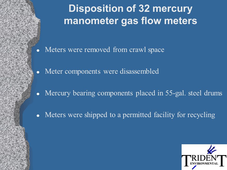 Disposition of 32 mercury manometer gas flow meters l Meters were removed from crawl space l Meter components were disassembled l Mercury bearing comp