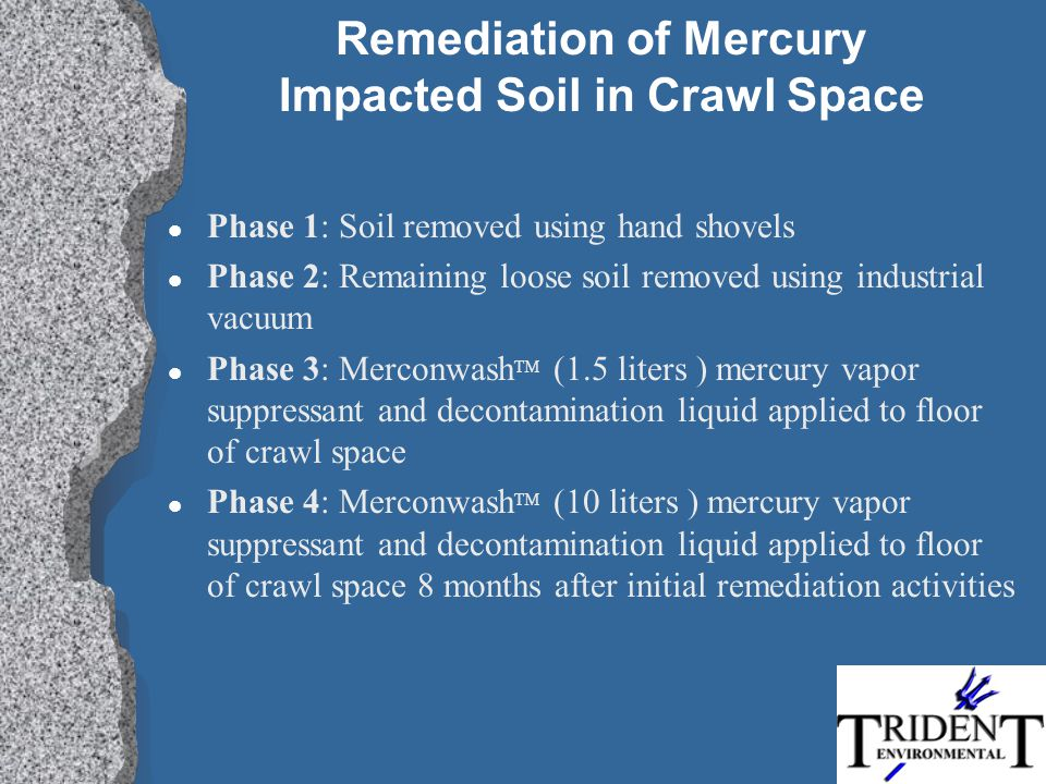 Remediation of Mercury Impacted Soil in Crawl Space l Phase 1: Soil removed using hand shovels l Phase 2: Remaining loose soil removed using industrial vacuum l Phase 3: Merconwash TM (1.5 liters ) mercury vapor suppressant and decontamination liquid applied to floor of crawl space l Phase 4: Merconwash TM (10 liters ) mercury vapor suppressant and decontamination liquid applied to floor of crawl space 8 months after initial remediation activities