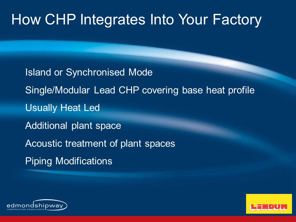 Island or Synchronised Mode Single/Modular Lead CHP covering base heat profile Usually Heat Led Additional plant space Acoustic treatment of plant spaces Piping Modifications How CHP Integrates Into Your Factory