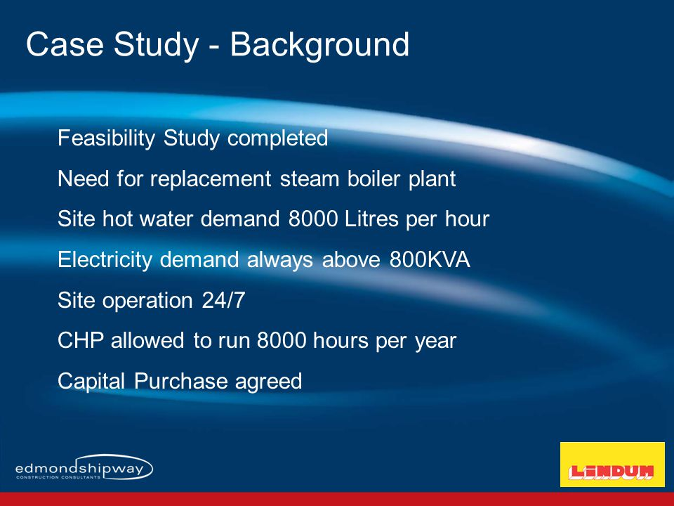 Feasibility Study completed Need for replacement steam boiler plant Site hot water demand 8000 Litres per hour Electricity demand always above 800KVA Site operation 24/7 CHP allowed to run 8000 hours per year Capital Purchase agreed Case Study - Background