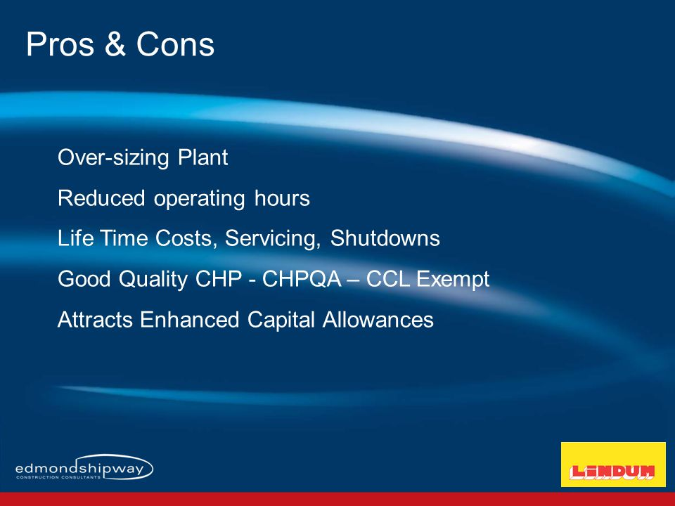 Over-sizing Plant Reduced operating hours Life Time Costs, Servicing, Shutdowns Good Quality CHP - CHPQA – CCL Exempt Attracts Enhanced Capital Allowances Pros & Cons