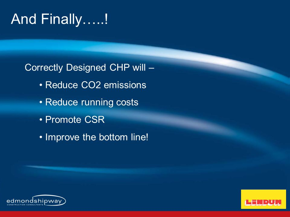 Correctly Designed CHP will – Reduce CO2 emissions Reduce running costs Promote CSR Improve the bottom line.