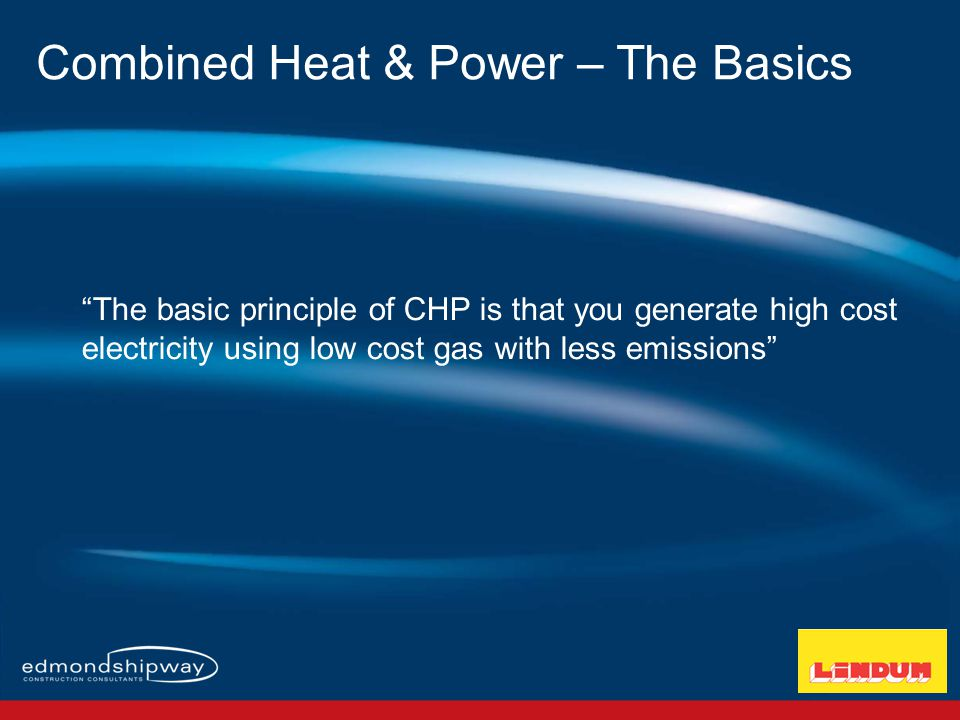 The basic principle of CHP is that you generate high cost electricity using low cost gas with less emissions Combined Heat & Power – The Basics