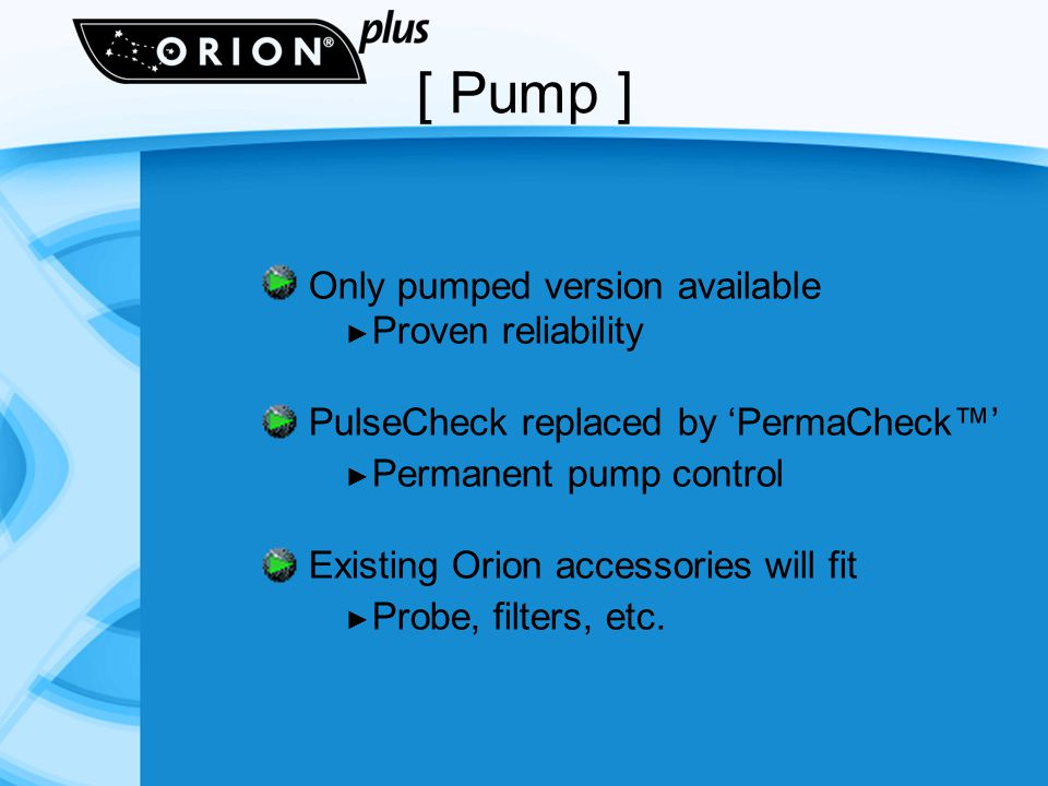 [ Pump ] Only pumped version available Proven reliability PulseCheck replaced by PermaCheck Permanent pump control Existing Orion accessories will fit Probe, filters, etc.