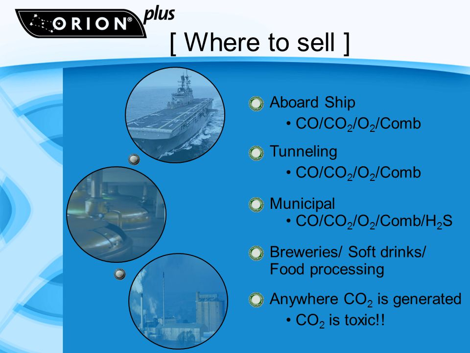 [ Where to sell ] Aboard Ship CO/CO 2 /O 2 /Comb Tunneling CO/CO 2 /O 2 /Comb Municipal CO/CO 2 /O 2 /Comb/H 2 S Breweries/ Soft drinks/ Food processing Anywhere CO 2 is generated CO 2 is toxic!!