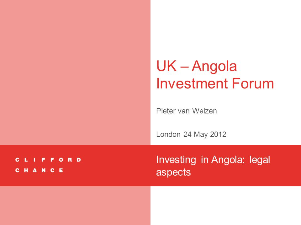 UK – Angola Investment Forum Pieter van Welzen London 24 May 2012 Investing in Angola: legal aspects