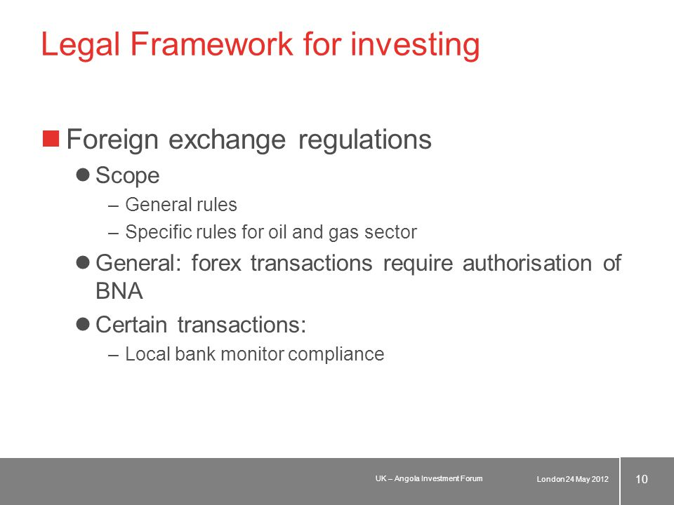 Legal Framework for investing Foreign exchange regulations Scope –General rules –Specific rules for oil and gas sector General: forex transactions require authorisation of BNA Certain transactions: –Local bank monitor compliance London 24 May 2012 10 UK – Angola Investment Forum