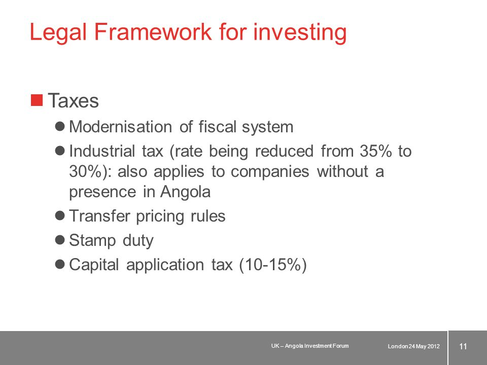 Legal Framework for investing Taxes Modernisation of fiscal system Industrial tax (rate being reduced from 35% to 30%): also applies to companies without a presence in Angola Transfer pricing rules Stamp duty Capital application tax (10-15%) London 24 May 2012 11 UK – Angola Investment Forum
