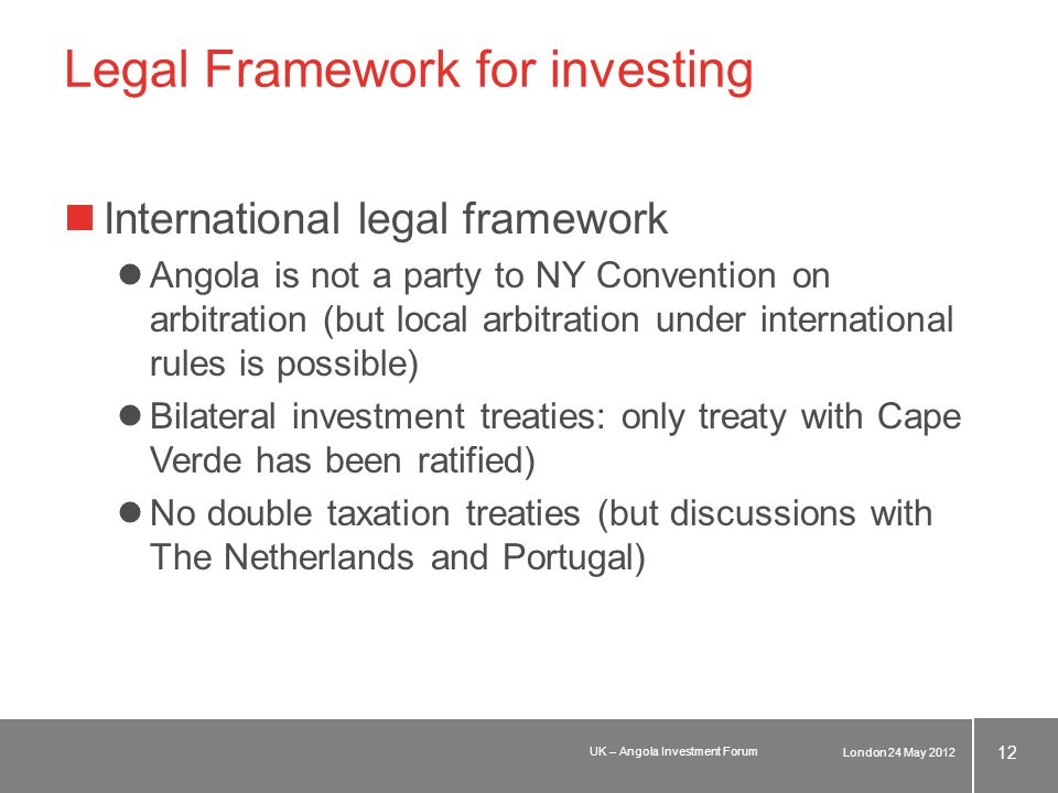 Legal Framework for investing International legal framework Angola is not a party to NY Convention on arbitration (but local arbitration under international rules is possible) Bilateral investment treaties: only treaty with Cape Verde has been ratified) No double taxation treaties (but discussions with The Netherlands and Portugal) London 24 May 2012 12 UK – Angola Investment Forum
