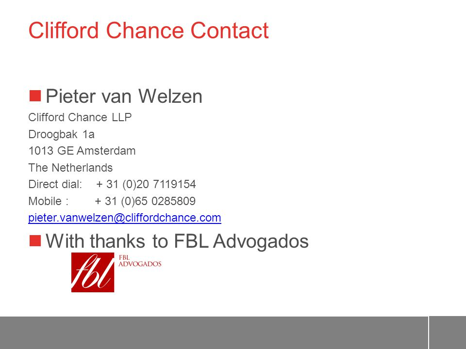 Clifford Chance Contact Pieter van Welzen Clifford Chance LLP Droogbak 1a 1013 GE Amsterdam The Netherlands Direct dial: + 31 (0)20 7119154 Mobile : + 31 (0)65 0285809 pieter.vanwelzen@cliffordchance.com With thanks to FBL Advogados