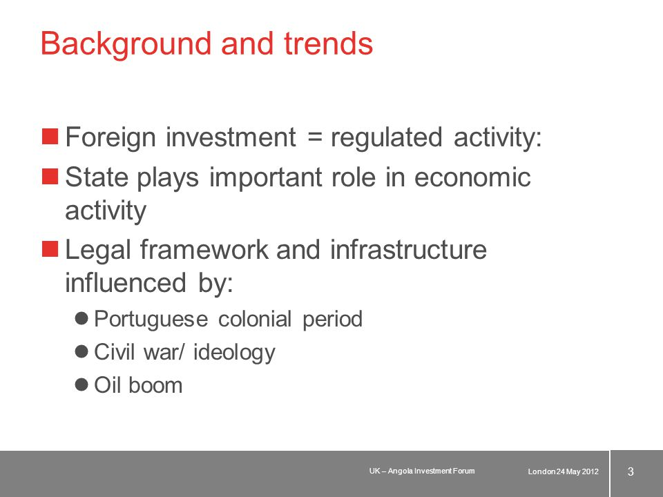 Background and trends Foreign investment = regulated activity: State plays important role in economic activity Legal framework and infrastructure influenced by: Portuguese colonial period Civil war/ ideology Oil boom London 24 May 2012 3 UK – Angola Investment Forum