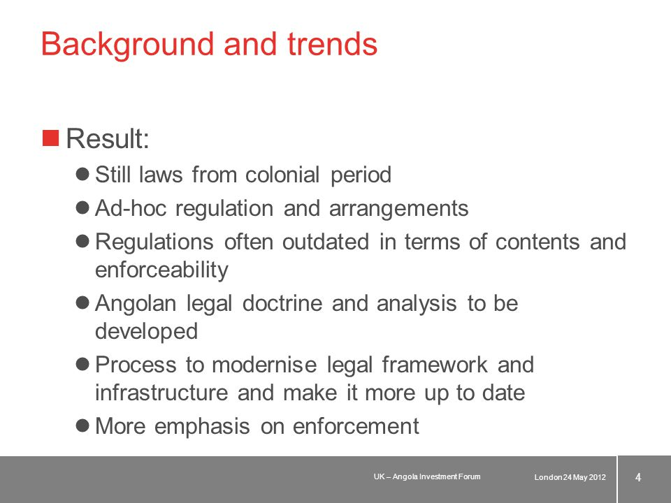 Background and trends Result: Still laws from colonial period Ad-hoc regulation and arrangements Regulations often outdated in terms of contents and enforceability Angolan legal doctrine and analysis to be developed Process to modernise legal framework and infrastructure and make it more up to date More emphasis on enforcement London 24 May 2012 4 UK – Angola Investment Forum