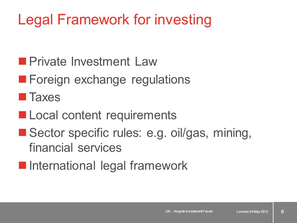 Legal Framework for investing Private investment law applies to all investments in Angola and any establishment in Angola (excluding oil and gas exploration, mining and financial institutions) minimum amount to be invested: USD 1 million form of foreign investment: –transfer of funds from abroad –application of moneys held by non-residents in foreign currency accounts in Angola –reinvestments –import of machinery, equipment, etc.