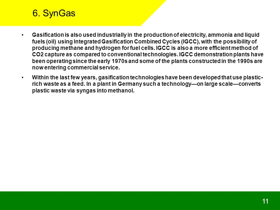 6. SynGas Gasification is also used industrially in the production of electricity, ammonia and liquid fuels (oil) using Integrated Gasification Combin