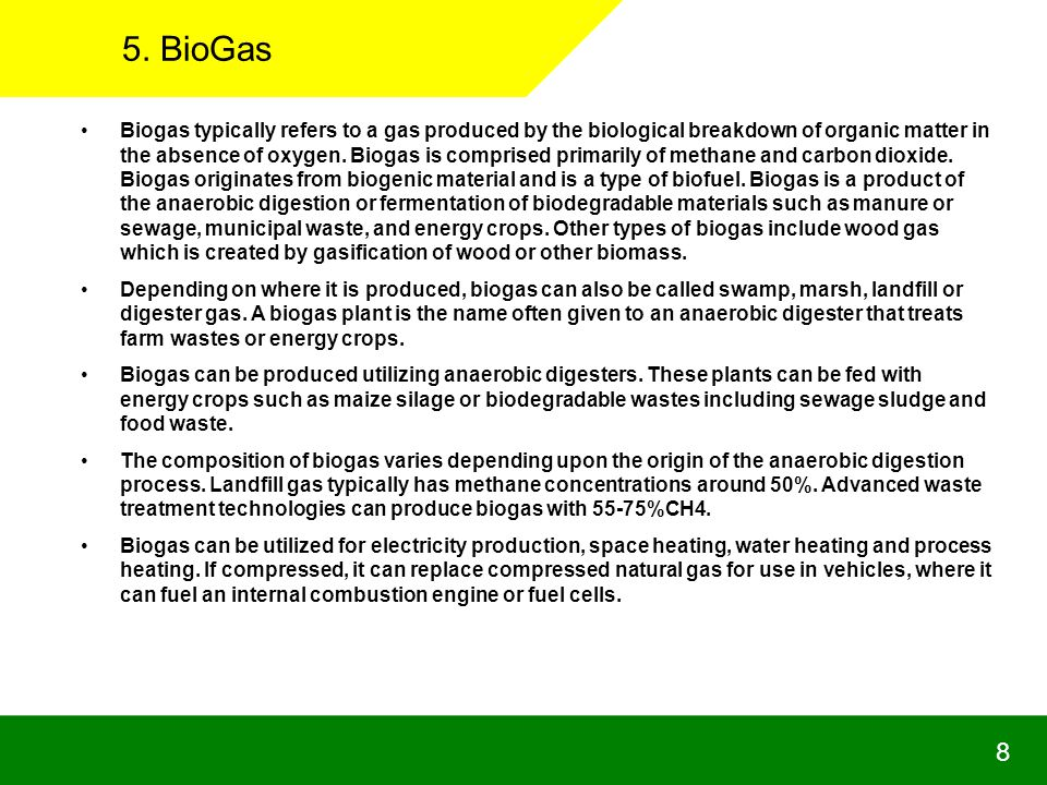 8 5. BioGas Biogas typically refers to a gas produced by the biological breakdown of organic matter in the absence of oxygen. Biogas is comprised prim