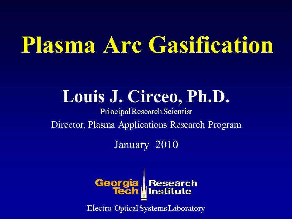 Plasma Arc Gasification Louis J. Circeo, Ph.D. Principal Research Scientist Electro-Optical Systems Laboratory January 2010 Director, Plasma Applicati