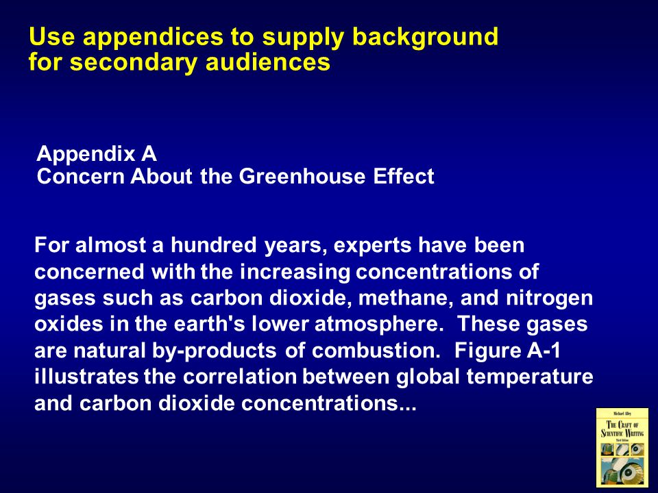 Use appendices to supply background for secondary audiences Appendix A Concern About the Greenhouse Effect For almost a hundred years, experts have been concerned with the increasing concentrations of gases such as carbon dioxide, methane, and nitrogen oxides in the earth s lower atmosphere.