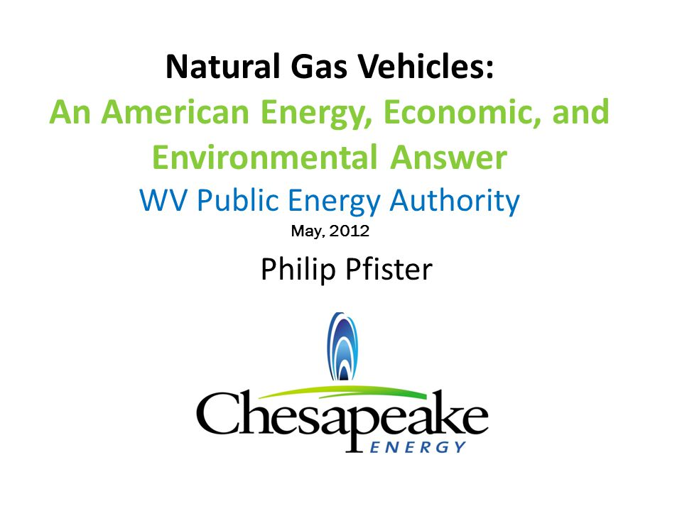 Natural Gas Vehicles: An American Energy, Economic, and Environmental Answer WV Public Energy Authority May, 2012 Philip Pfister