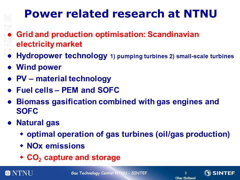 3 Bolland 3 Gas Technology Center NTNU – SINTEF Olav Bolland Power related research at NTNU Grid and production optimisation: Scandinavian electricity