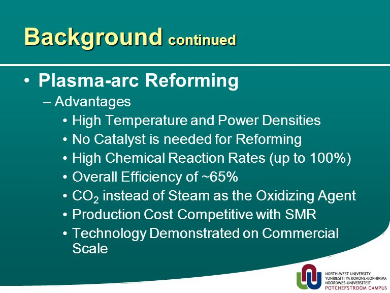 6 Background continued Plasma-arc Reforming –Advantages High Temperature and Power Densities No Catalyst is needed for Reforming High Chemical Reaction Rates (up to 100%) Overall Efficiency of ~65% CO 2 instead of Steam as the Oxidizing Agent Production Cost Competitive with SMR Technology Demonstrated on Commercial Scale