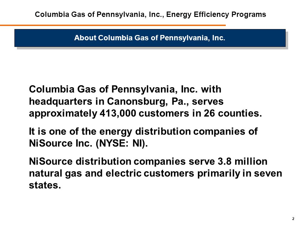 2 Columbia Gas of Pennsylvania, Inc., Energy Efficiency Programs Columbia Gas of Pennsylvania, Inc. with headquarters in Canonsburg, Pa., serves appro