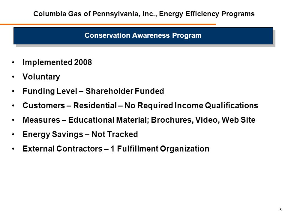 5 Columbia Gas of Pennsylvania, Inc., Energy Efficiency Programs Implemented 2008 Voluntary Funding Level – Shareholder Funded Customers – Residential – No Required Income Qualifications Measures – Educational Material; Brochures, Video, Web Site Energy Savings – Not Tracked External Contractors – 1 Fulfillment Organization Conservation Awareness Program