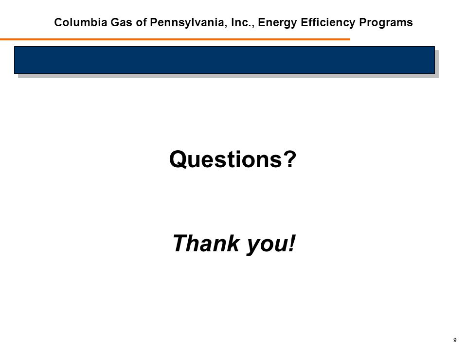 9 Questions Thank you! Columbia Gas of Pennsylvania, Inc., Energy Efficiency Programs