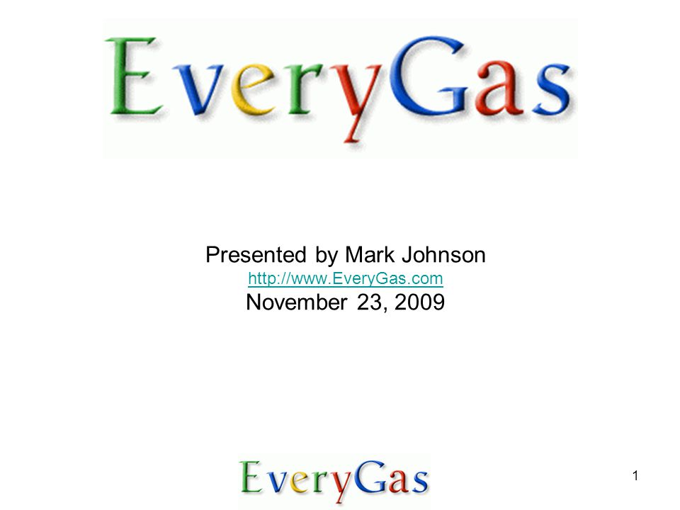 1 Presented by Mark Johnson http://www.EveryGas.com November 23, 2009 http://www.EveryGas.com