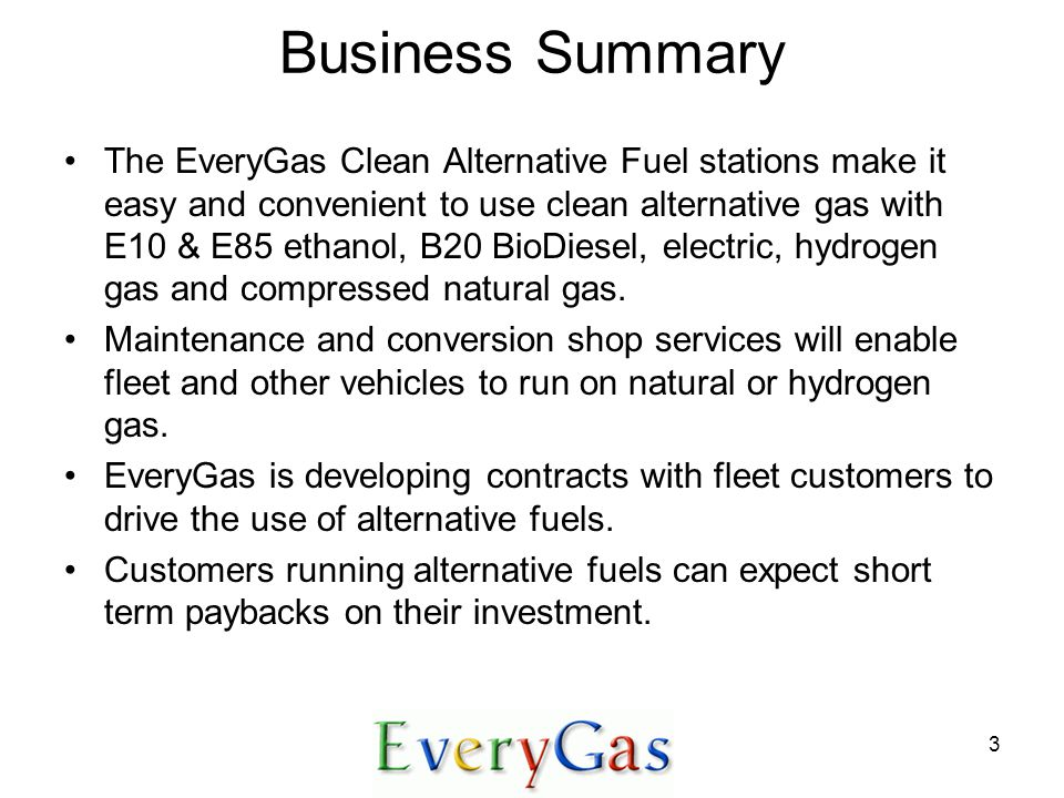 3 Business Summary The EveryGas Clean Alternative Fuel stations make it easy and convenient to use clean alternative gas with E10 & E85 ethanol, B20 BioDiesel, electric, hydrogen gas and compressed natural gas.