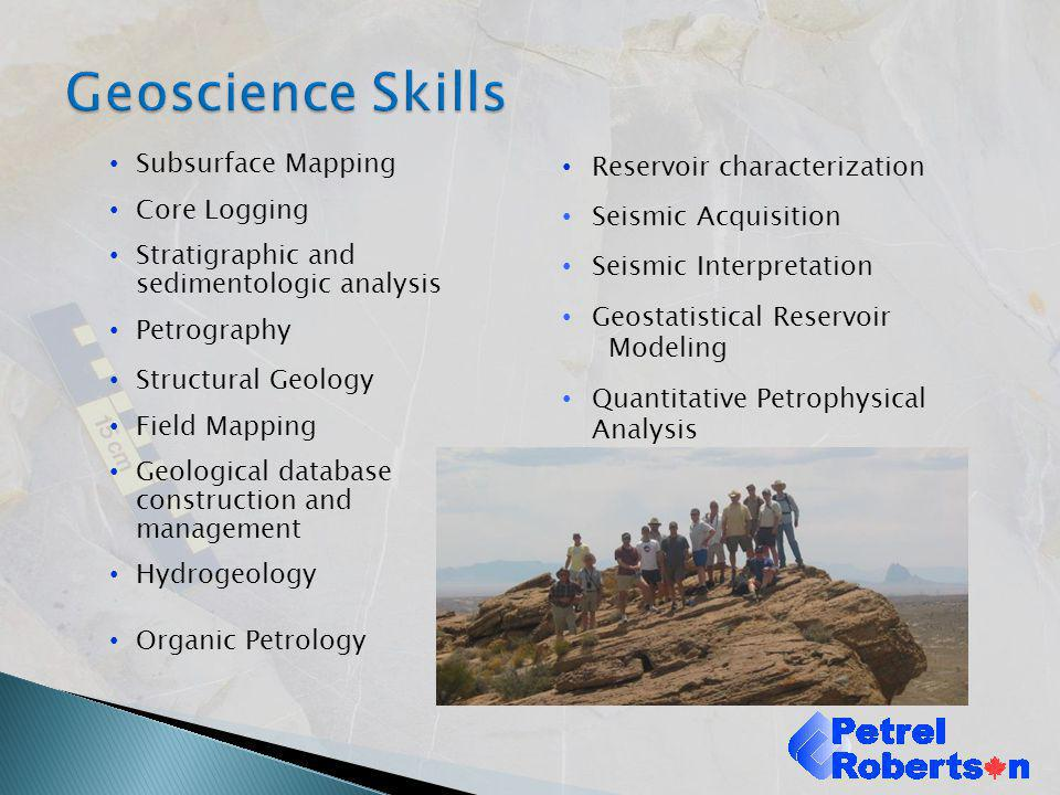 Extensive operating company experience Geoscience and business advice supporting exploration and development strategy, land, drilling, and completions activities Current projects: Canadian shale gas exploration East Germany (exploration onshore and offshore) Chile (exploration) New Zealand (oil development) Hibernia (offshore development) Kazakhstan (heavy oil development) Oil sands assessment and exploration (U.S., Canada, international)