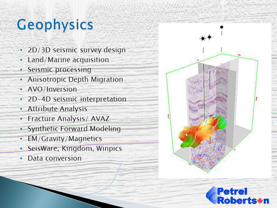 2D/3D seismic survey design Land/Marine acquisition Seismic processing Anisotropic Depth Migration AVO/Inversion 2D-4D seismic interpretation Attribut